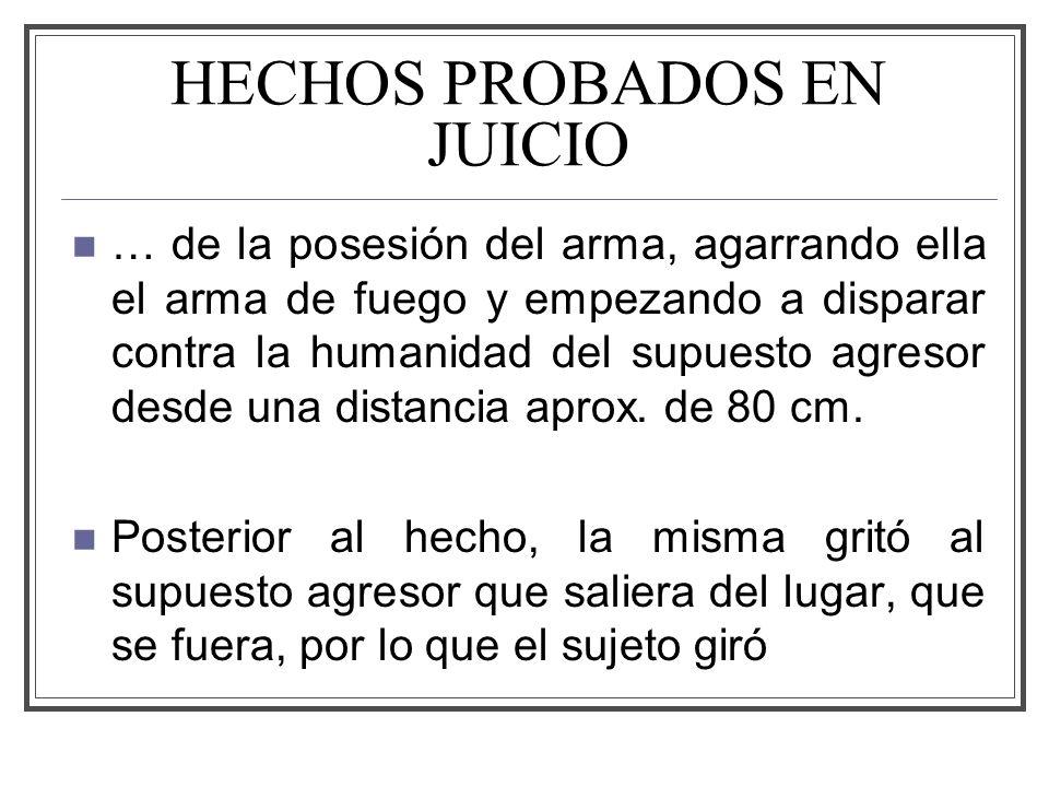 HECHOS PROBADOS EN JUICIO … de la posesión del arma, agarrando ella el arma de fuego y empezando a disparar contra la humanidad del supuesto agresor desde una distancia aprox.