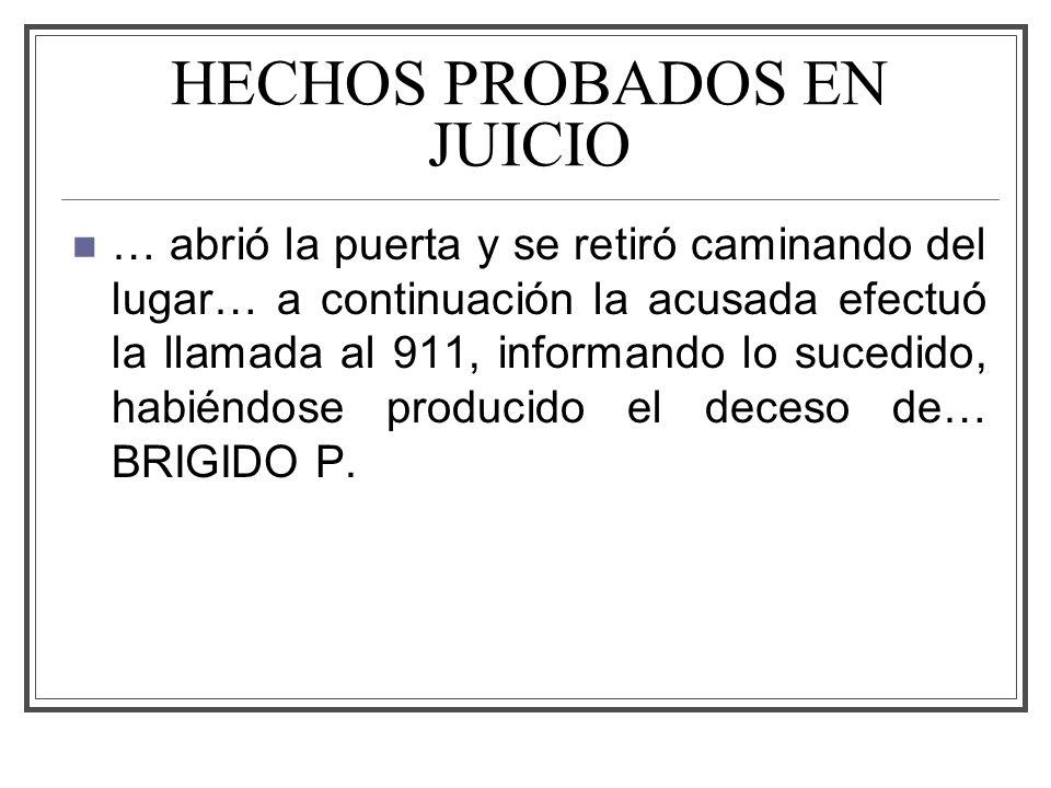 HECHOS PROBADOS EN JUICIO … abrió la puerta y se retiró caminando del lugar… a continuación la acusada efectuó la llamada al 911, informando lo sucedido, habiéndose producido el deceso de… BRIGIDO P.