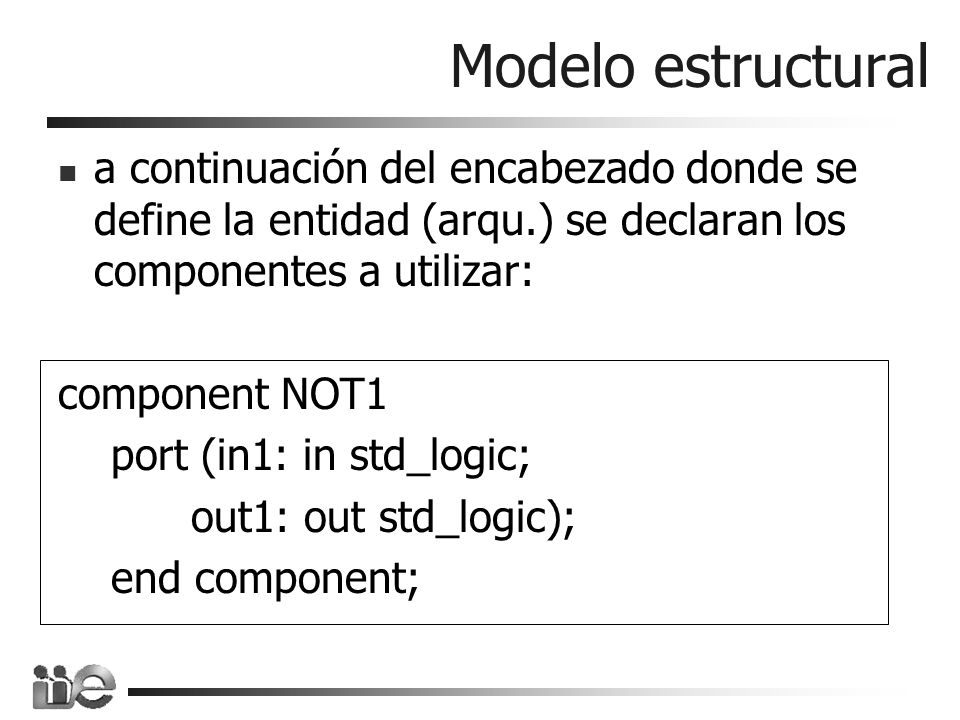 Ejemplo de paquete package OPERACIONES_LOGICAS is component AND2 port (in1, in2: in std_logic; out1: out std_logic); end component; component OR2 port (in1, in2: in std_logic; out1: out std_logic); end component; component NOT1 port (in1: in std_logic; out1: out std_logic); end component; end OPERACiONES_LOGICAS;