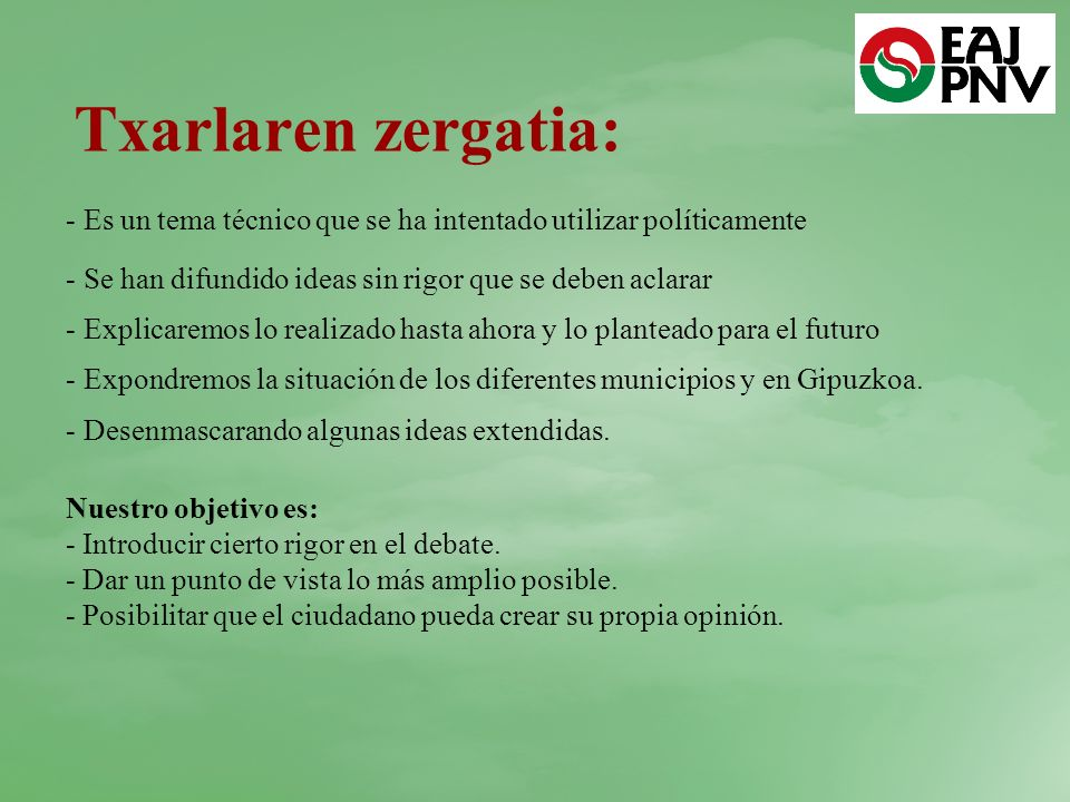 Txarlaren zergatia: - Es un tema técnico que se ha intentado utilizar políticamente - Se han difundido ideas sin rigor que se deben aclarar - Explicaremos lo realizado hasta ahora y lo planteado para el futuro - Expondremos la situación de los diferentes municipios y en Gipuzkoa.