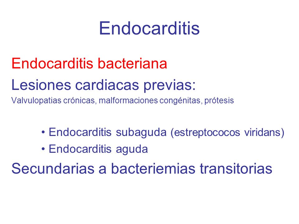 Endocarditis Endocarditis bacteriana Lesiones cardiacas previas: Valvulopatias crónicas, malformaciones congénitas, prótesis Endocarditis subaguda (es