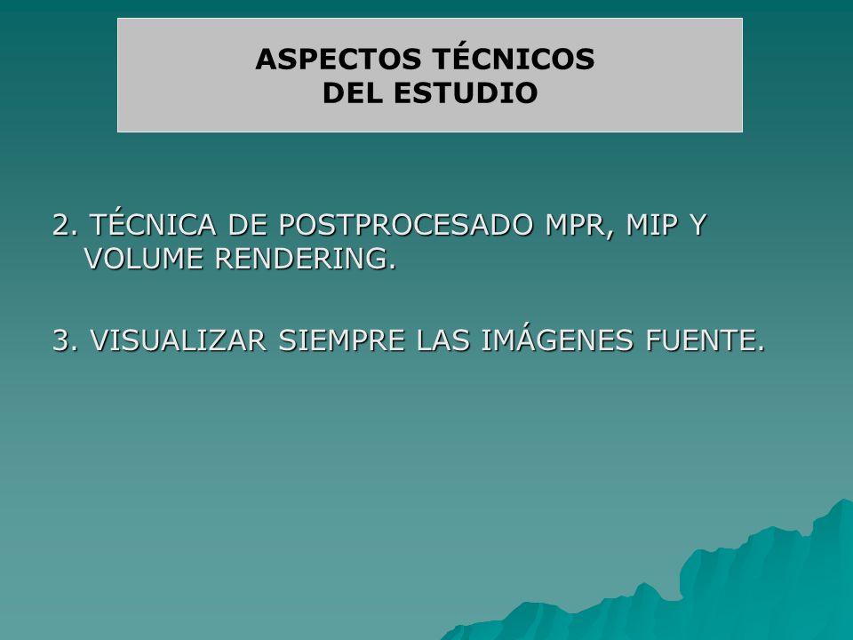2. TÉCNICA DE POSTPROCESADO MPR, MIP Y VOLUME RENDERING. 3. VISUALIZAR SIEMPRE LAS IMÁGENES FUENTE. ASPECTOS TÉCNICOS DEL ESTUDIO