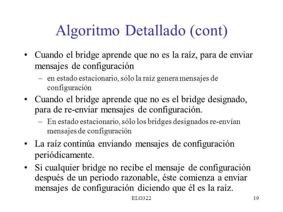 ELO32219 Algoritmo Detallado (cont) Cuando el bridge aprende que no es la raíz, para de enviar mensajes de configuración –en estado estacionario, sólo