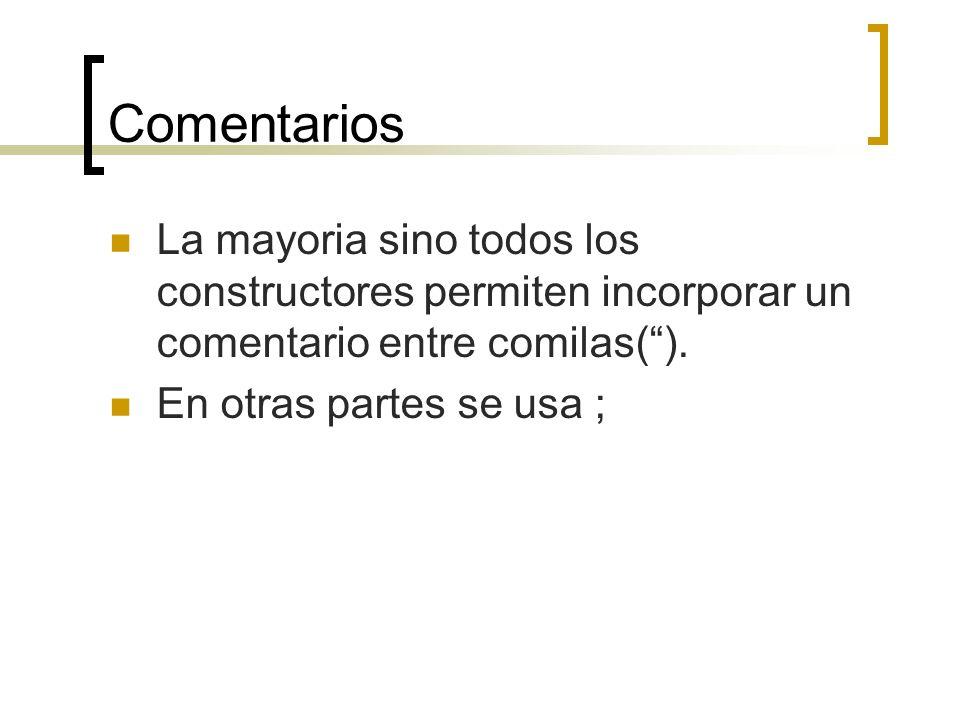 Comentarios La mayoria sino todos los constructores permiten incorporar un comentario entre comilas(). En otras partes se usa ;