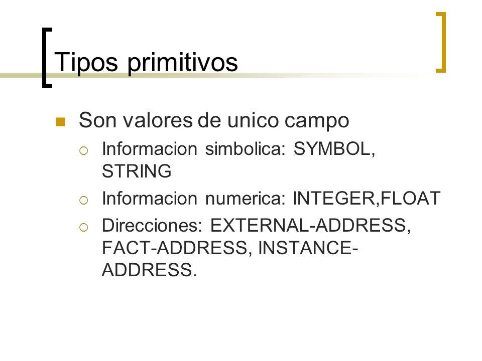 Tipos primitivos Son valores de unico campo Informacion simbolica: SYMBOL, STRING Informacion numerica: INTEGER,FLOAT Direcciones: EXTERNAL-ADDRESS, F