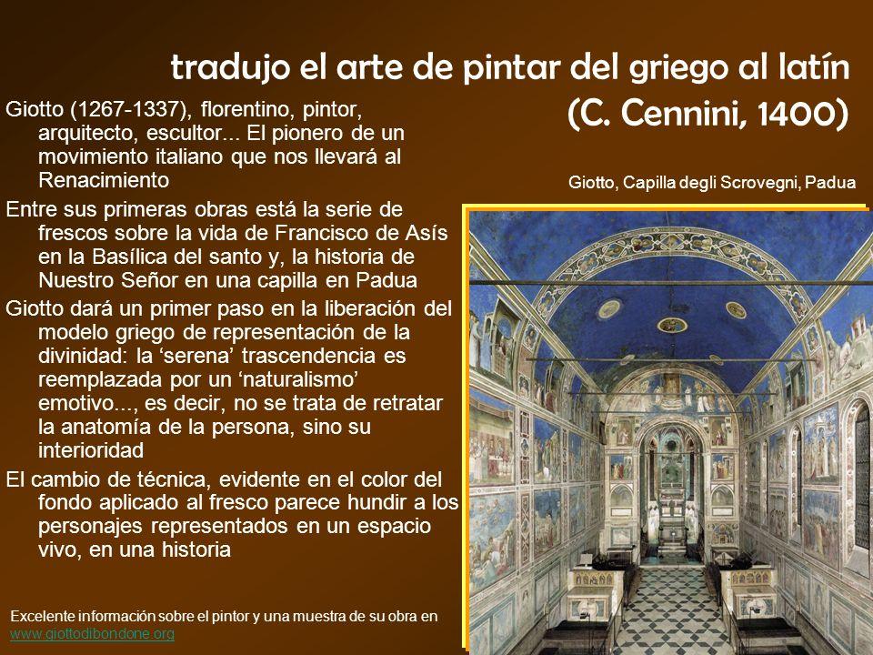tradujo el arte de pintar del griego al latín (C. Cennini, 1400) Giotto (1267-1337), florentino, pintor, arquitecto, escultor... El pionero de un movi