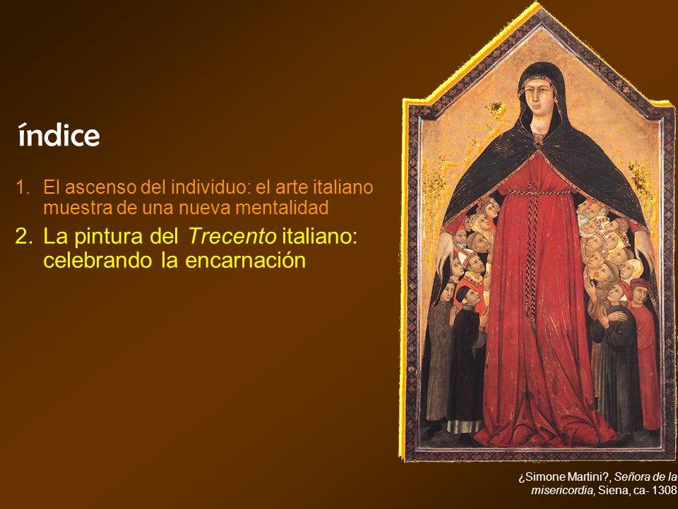 índice ¿Simone Martini?, Señora de la misericordia, Siena, ca- 1308 El ascenso del individuo: el arte italiano muestra de una nueva mentalidad La pint