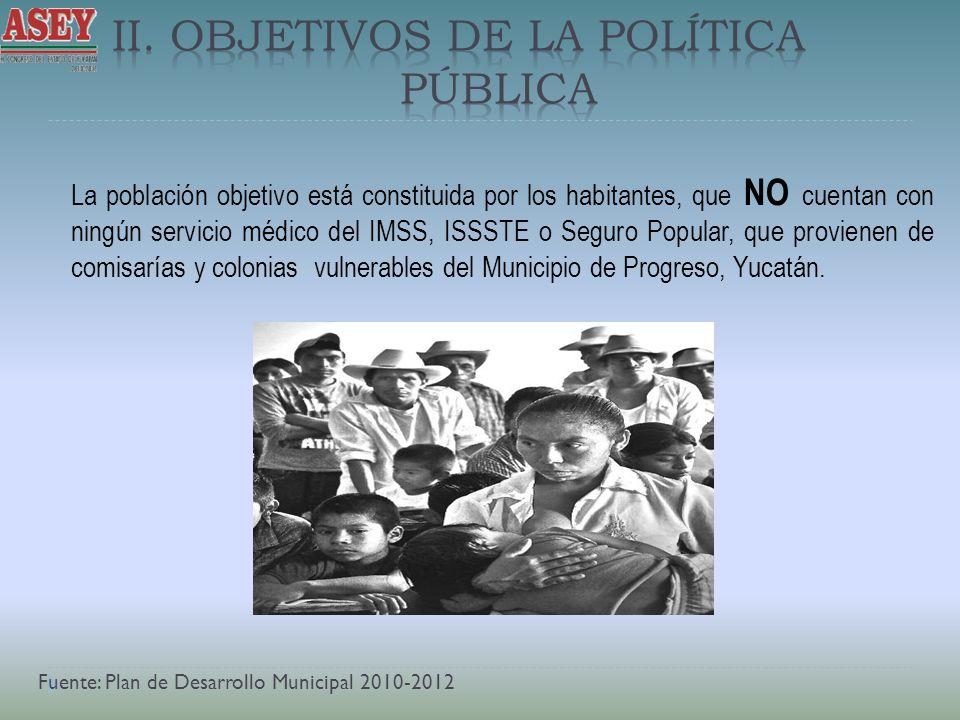 La población objetivo está constituida por los habitantes, que NO cuentan con ningún servicio médico del IMSS, ISSSTE o Seguro Popular, que provienen de comisarías y colonias vulnerables del Municipio de Progreso, Yucatán.