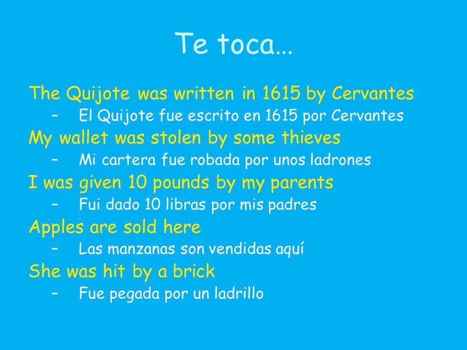 Te toca… The Quijote was written in 1615 by Cervantes –El Quijote fue escrito en 1615 por Cervantes My wallet was stolen by some thieves –Mi cartera fue robada por unos ladrones I was given 10 pounds by my parents –Fui dado 10 libras por mis padres Apples are sold here –Las manzanas son vendidas aquí She was hit by a brick –Fue pegada por un ladrillo