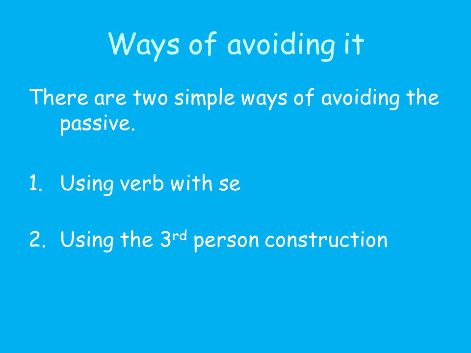 Avoiding the passive In Spanish the passive is not used as often as in English, especially in spoken Spanish and when the agent is not included.