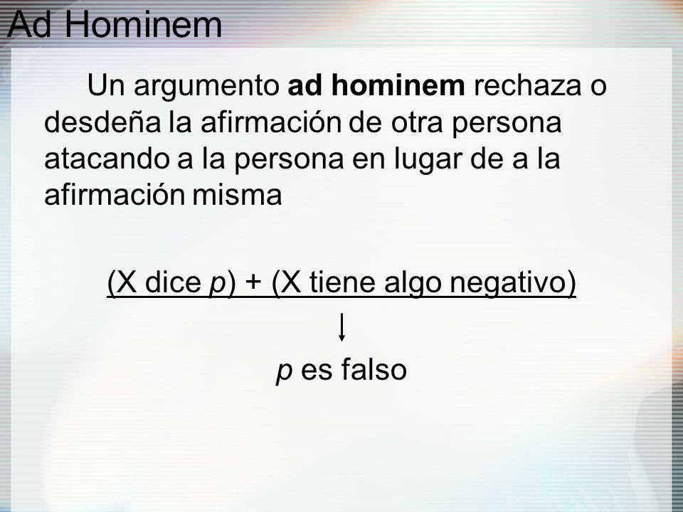 Ad Hominem Un argumento ad hominem rechaza o desdeña la afirmación de otra persona atacando a la persona en lugar de a la afirmación misma (X dice p) + (X tiene algo negativo) p es falso