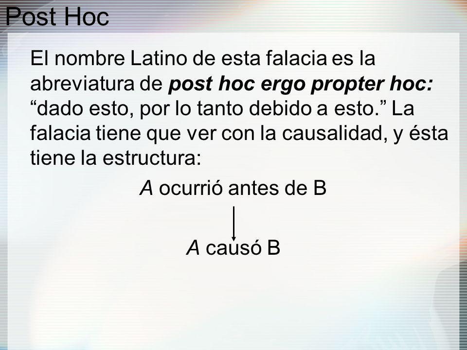 Post Hoc El nombre Latino de esta falacia es la abreviatura de post hoc ergo propter hoc: dado esto, por lo tanto debido a esto.