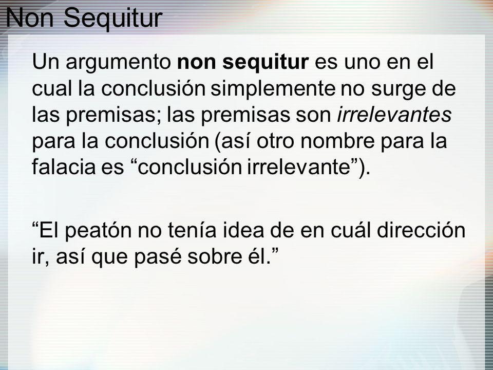 Non Sequitur Un argumento non sequitur es uno en el cual la conclusión simplemente no surge de las premisas; las premisas son irrelevantes para la conclusión (así otro nombre para la falacia es conclusión irrelevante).