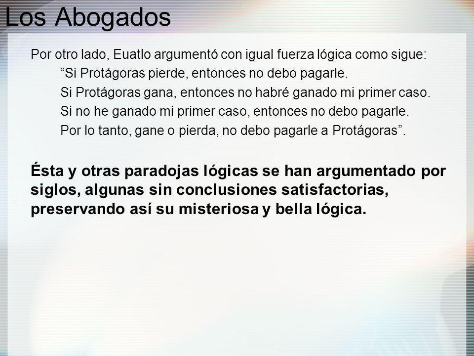 Los Abogados Por otro lado, Euatlo argumentó con igual fuerza lógica como sigue: Si Protágoras pierde, entonces no debo pagarle.