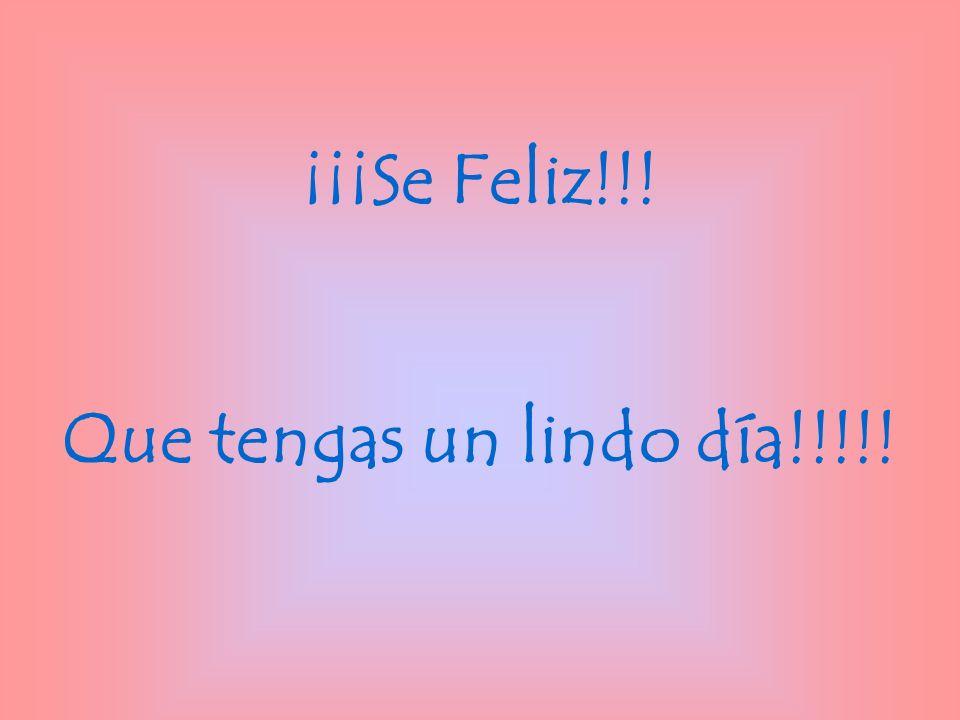 ¡¡¡Se Feliz!!! Que tengas un lindo día!!!!!