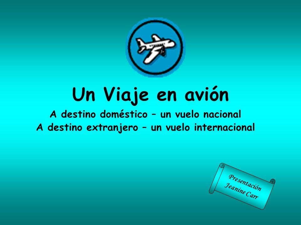 Un Viaje en avión A destino doméstico – un vuelo nacional A destino extranjero – un vuelo internacional Presentación Jeanine Carr