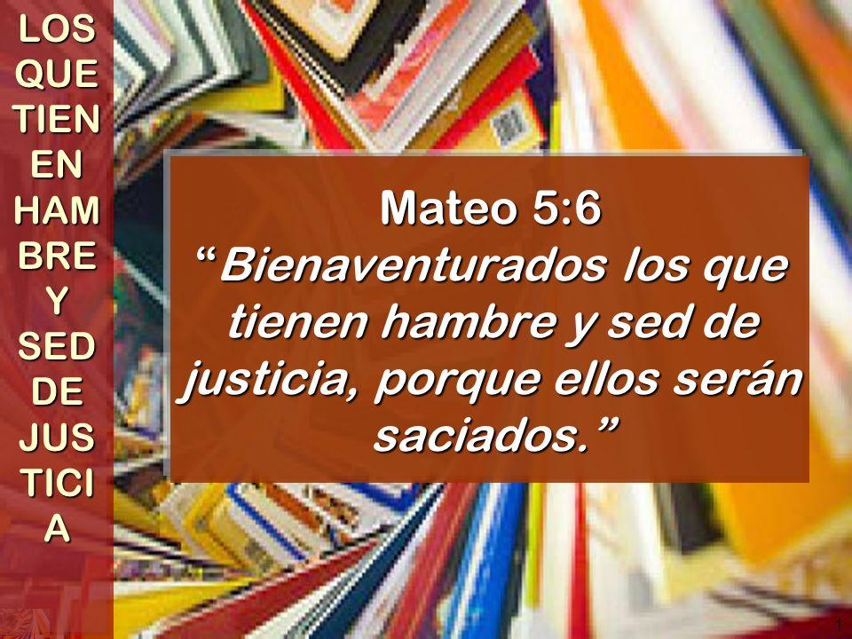 1 Mateo 5:6Bienaventurados los que tienen hambre y sed de justicia, porque ellos serán saciados. LOS QUE TIEN EN HAM BRE Y SED DE JUS TICI A