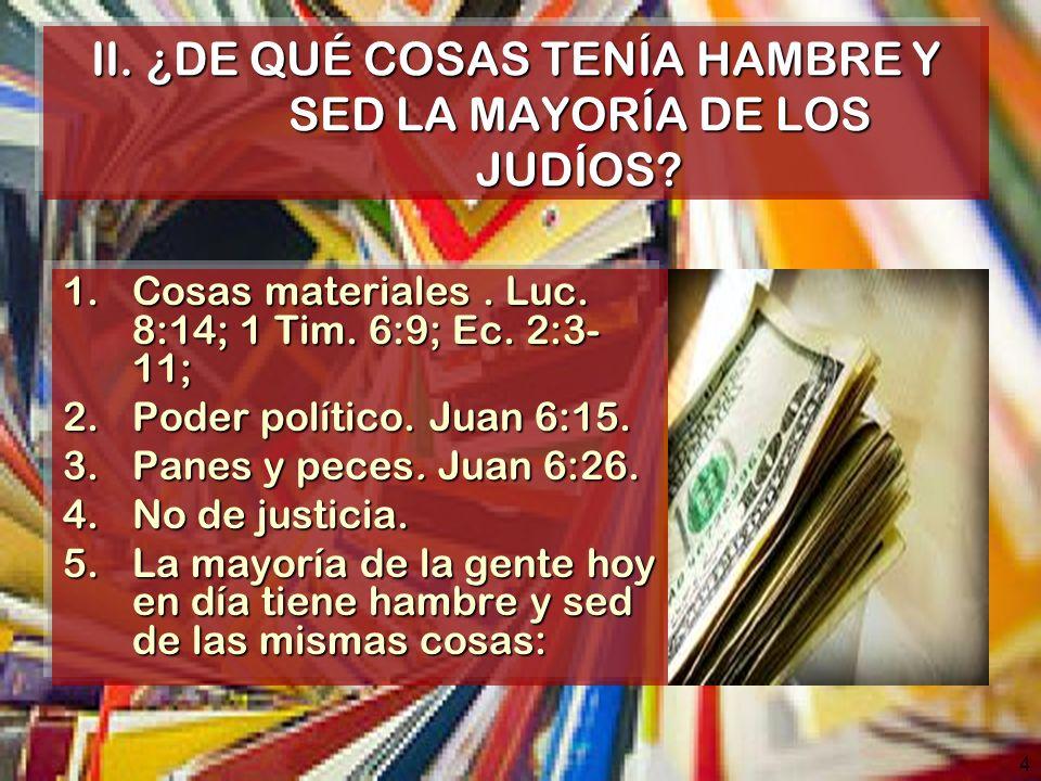 4 II. ¿DE QUÉ COSAS TENÍA HAMBRE Y SED LA MAYORÍA DE LOS JUDÍOS? 1.Cosas materiales. Luc. 8:14; 1 Tim. 6:9; Ec. 2:3- 11; 2.Poder político. Juan 6:15.