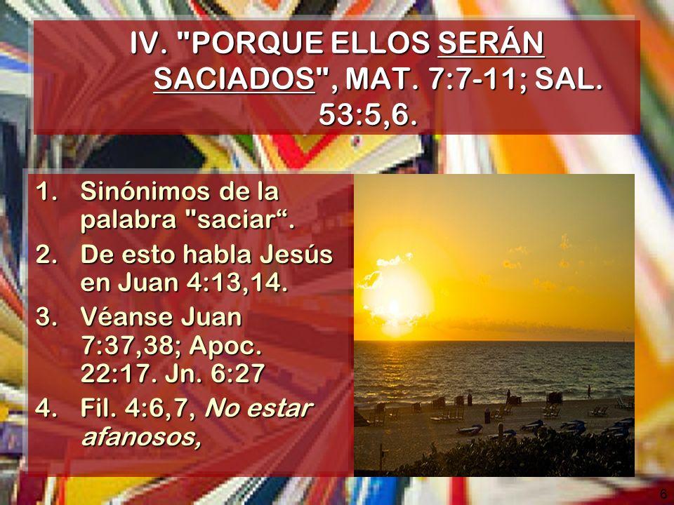 6 IV. PORQUE ELLOS SERÁN SACIADOS , MAT. 7:7-11; SAL.