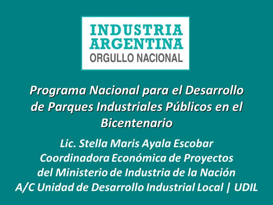 Programa Nacional para el Desarrollo de Parques Industriales Públicos en el Bicentenario Lic. Stella Maris Ayala Escobar Coordinadora Económica de Pro