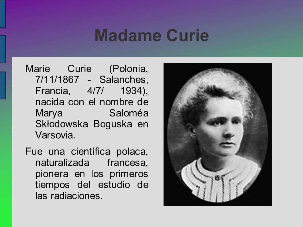 Madame Curie Marie Curie (Polonia, 7/11/1867 - Salanches, Francia, 4/7/ 1934), nacida con el nombre de Marya Saloméa Skłodowska Boguska en Varsovia.