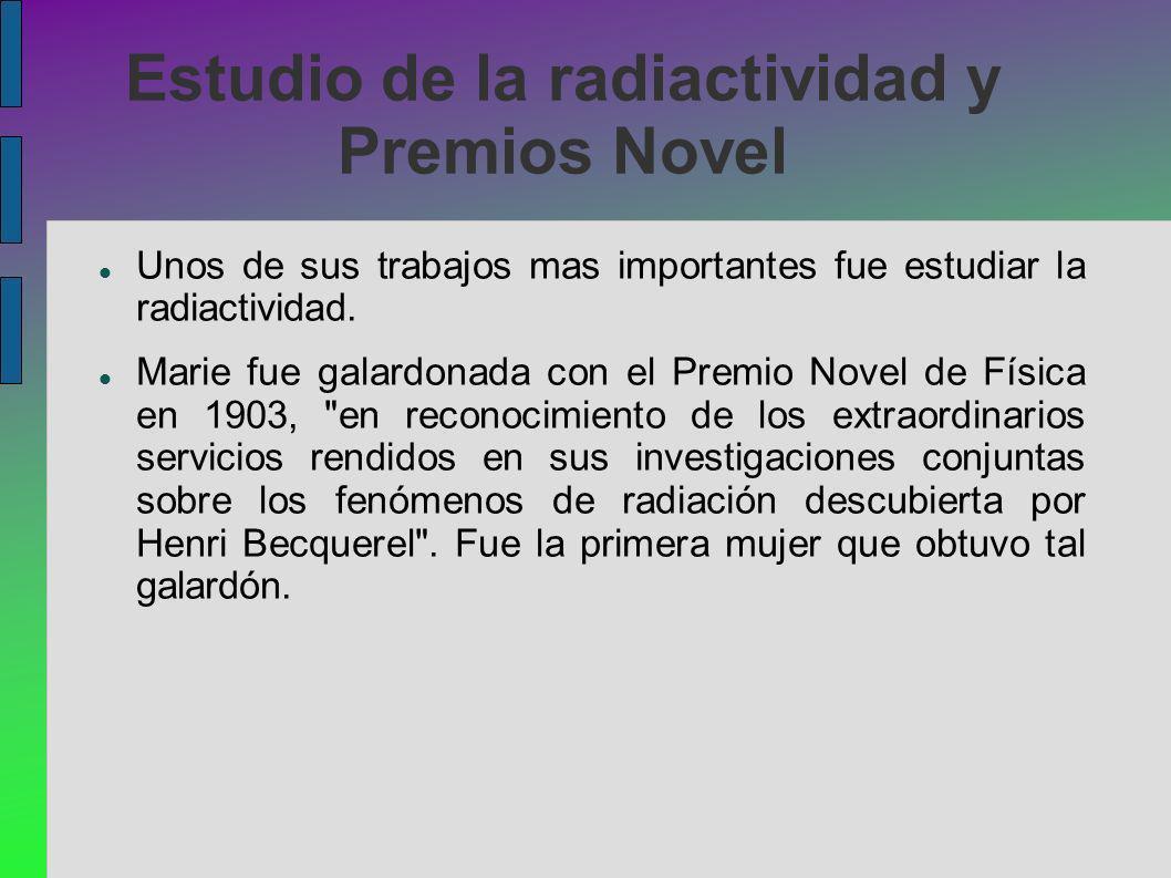 Estudio de la radiactividad y Premios Novel Unos de sus trabajos mas importantes fue estudiar la radiactividad. Marie fue galardonada con el Premio No