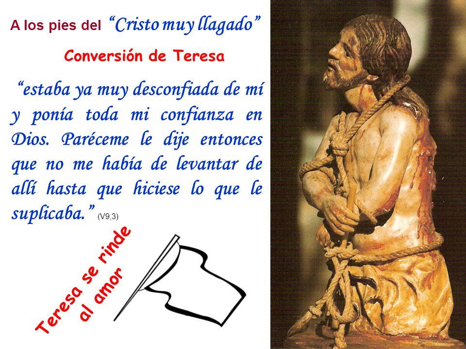 A los pies del Cristo muy llagado Conversión de Teresa estaba ya muy desconfiada de mí y ponía toda mi confianza en Dios. Paréceme le dije entonces qu