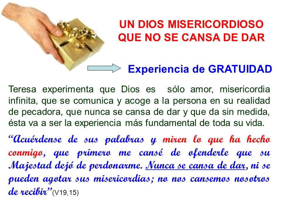 UN DIOS MISERICORDIOSO QUE NO SE CANSA DE DAR Teresa experimenta que Dios es sólo amor, misericordia infinita, que se comunica y acoge a la persona en