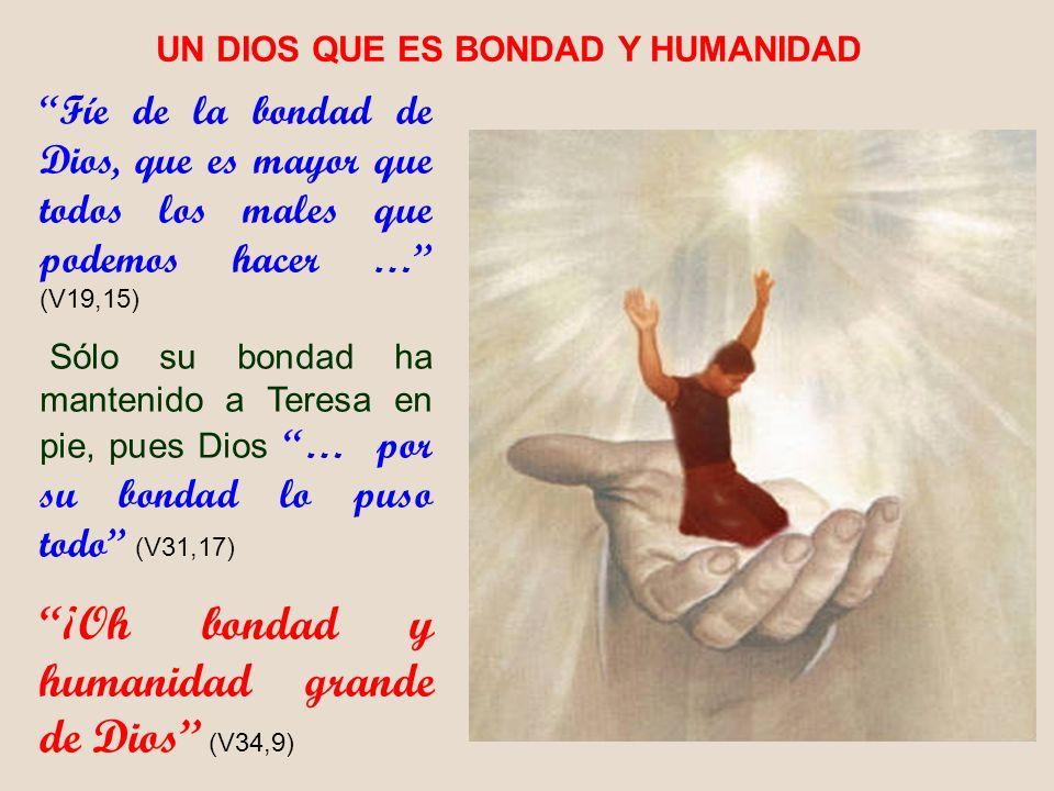 Fíe de la bondad de Dios, que es mayor que todos los males que podemos hacer … (V19,15) Sólo su bondad ha mantenido a Teresa en pie, pues Dios … por s