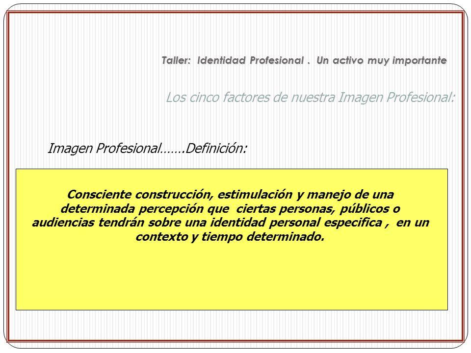 Los cinco factores de nuestra Imagen Profesional: Imagen Profesional…….Definición: Consciente construcción, estimulación y manejo de una determinada p