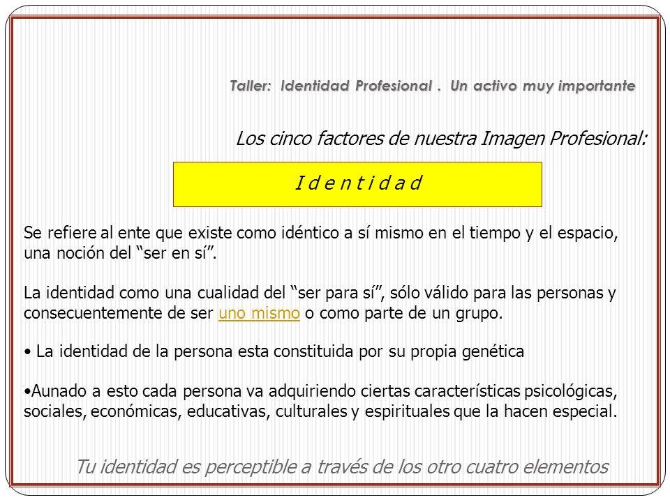 Los cinco factores de nuestra Imagen Profesional: I d e n t i d a d Tu identidad es perceptible a través de los otro cuatro elementos Se refiere al en