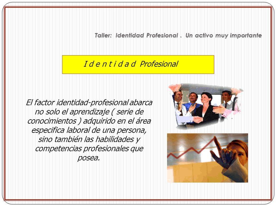 I d e n t i d a d Profesional El factor identidad-profesional abarca no solo el aprendizaje ( serie de conocimientos ) adquirido en el área especifica