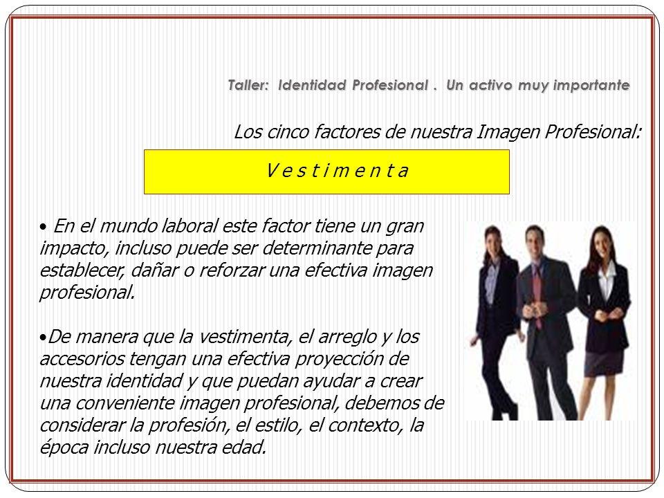 V e s t i m e n t a Los cinco factores de nuestra Imagen Profesional: En el mundo laboral este factor tiene un gran impacto, incluso puede ser determi