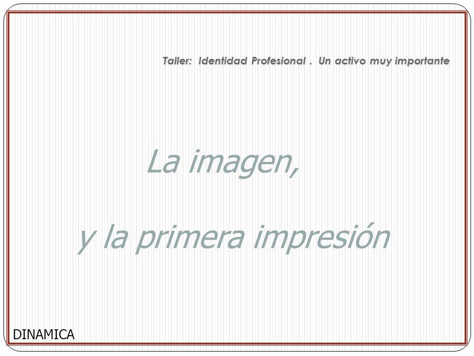 La imagen, y la primera impresión DINAMICA Taller: Identidad Profesional. Un activo muy importante Taller: Identidad Profesional. Un activo muy import