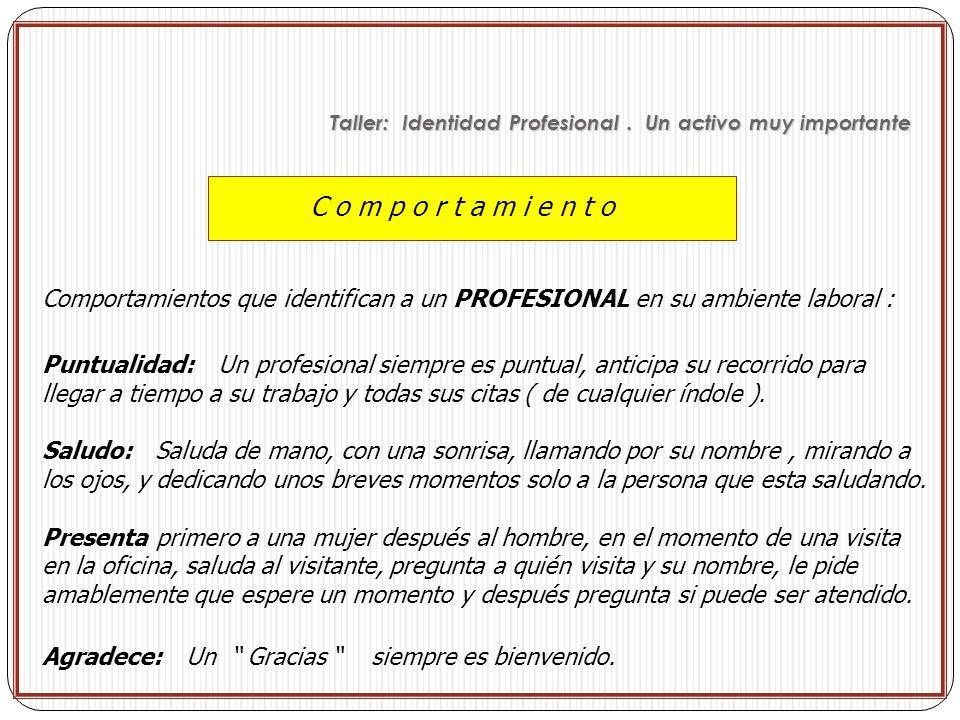 C o m p o r t a m i e n t o Comportamientos que identifican a un PROFESIONAL en su ambiente laboral : Puntualidad: Un profesional siempre es puntual,