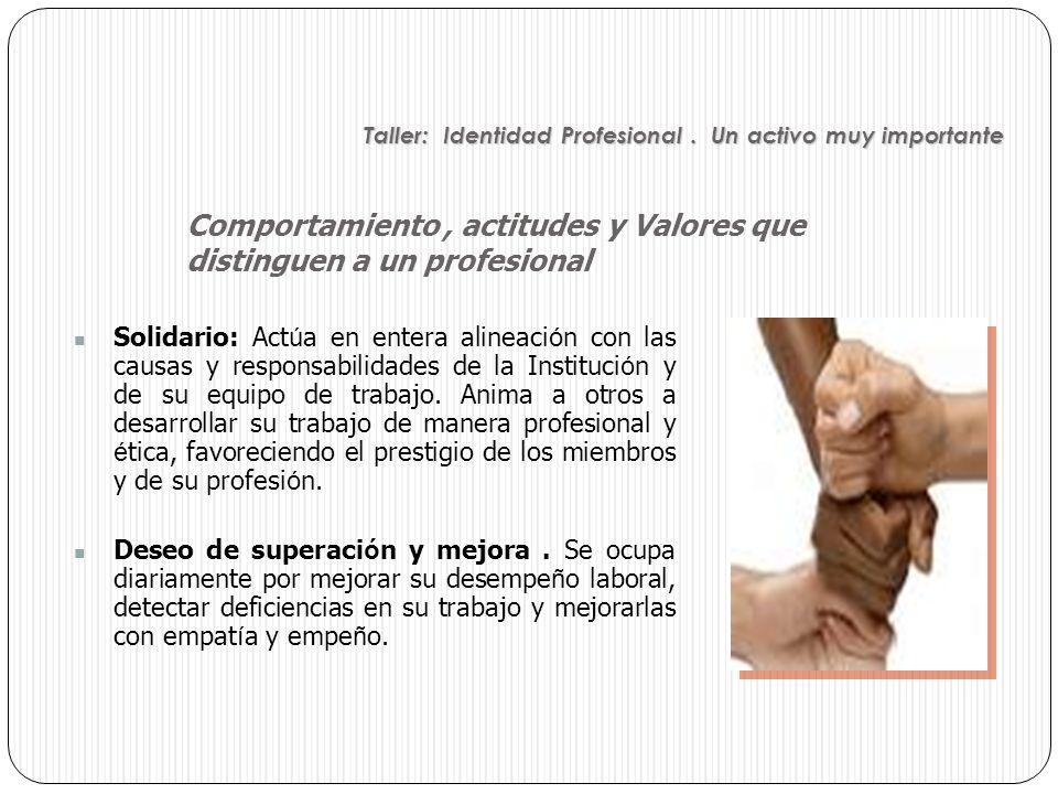 Solidario: Act ú a en entera alineaci ó n con las causas y responsabilidades de la Instituci ó n y de su equipo de trabajo. Anima a otros a desarrolla