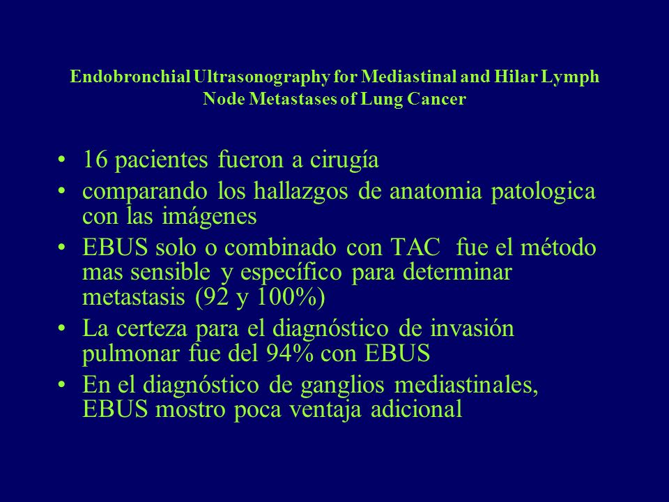 Endobronchial Ultrasonography for Mediastinal and Hilar Lymph Node Metastases of Lung Cancer 16 pacientes fueron a cirugía comparando los hallazgos de