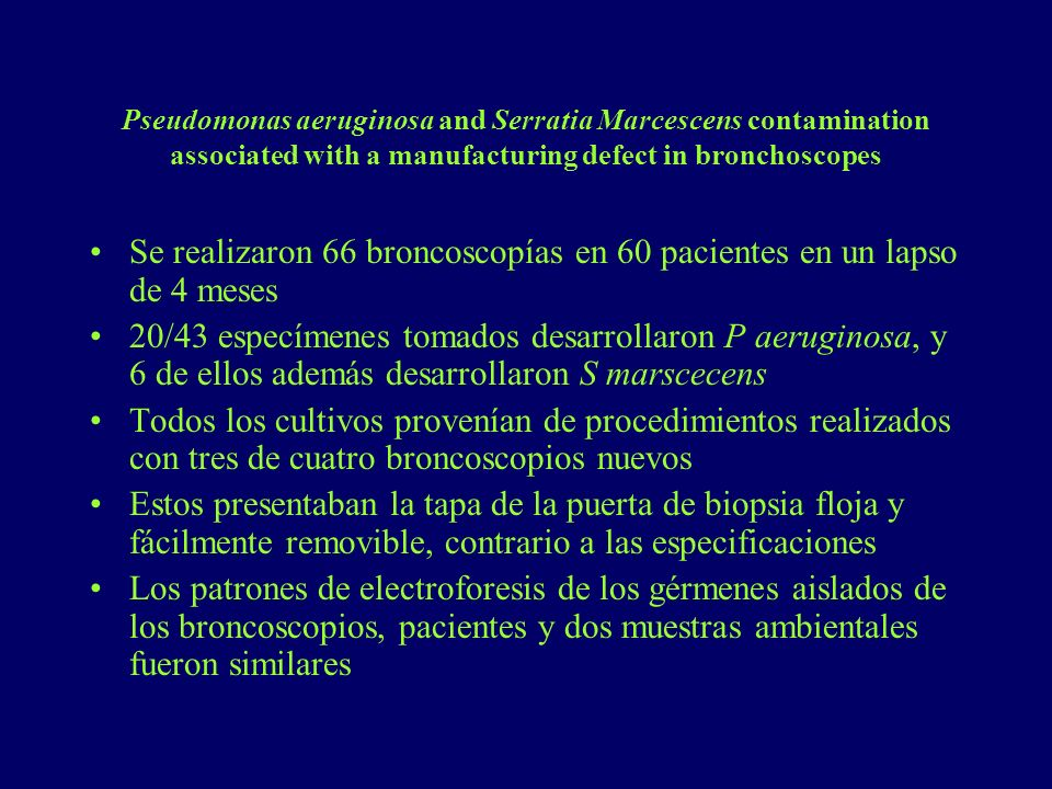 Pseudomonas aeruginosa and Serratia Marcescens contamination associated with a manufacturing defect in bronchoscopes Se realizaron 66 broncoscopías en