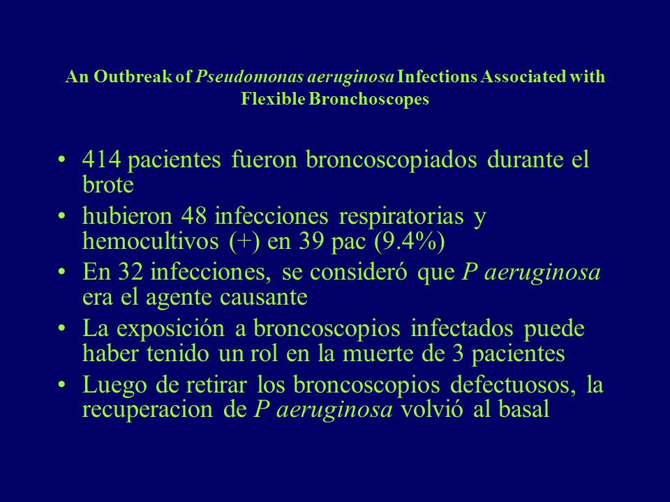 An Outbreak of Pseudomonas aeruginosa Infections Associated with Flexible Bronchoscopes 414 pacientes fueron broncoscopiados durante el brote hubieron