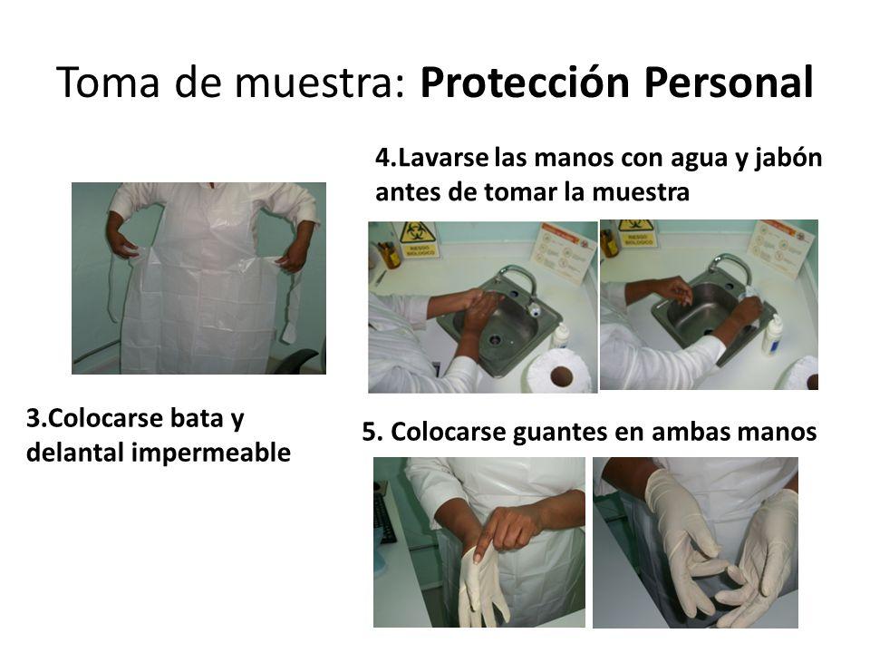 Toma de muestra: Protección Personal 3.Colocarse bata y delantal impermeable 5. Colocarse guantes en ambas manos 4.Lavarse las manos con agua y jabón