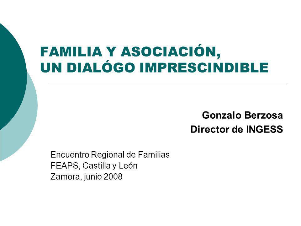 FAMILIA Y ASOCIACIÓN, UN DIALÓGO IMPRESCINDIBLE Gonzalo Berzosa Director de INGESS Encuentro Regional de Familias FEAPS, Castilla y León Zamora, junio