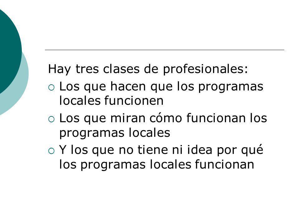 Hay tres clases de profesionales: Los que hacen que los programas locales funcionen Los que miran cómo funcionan los programas locales Y los que no ti