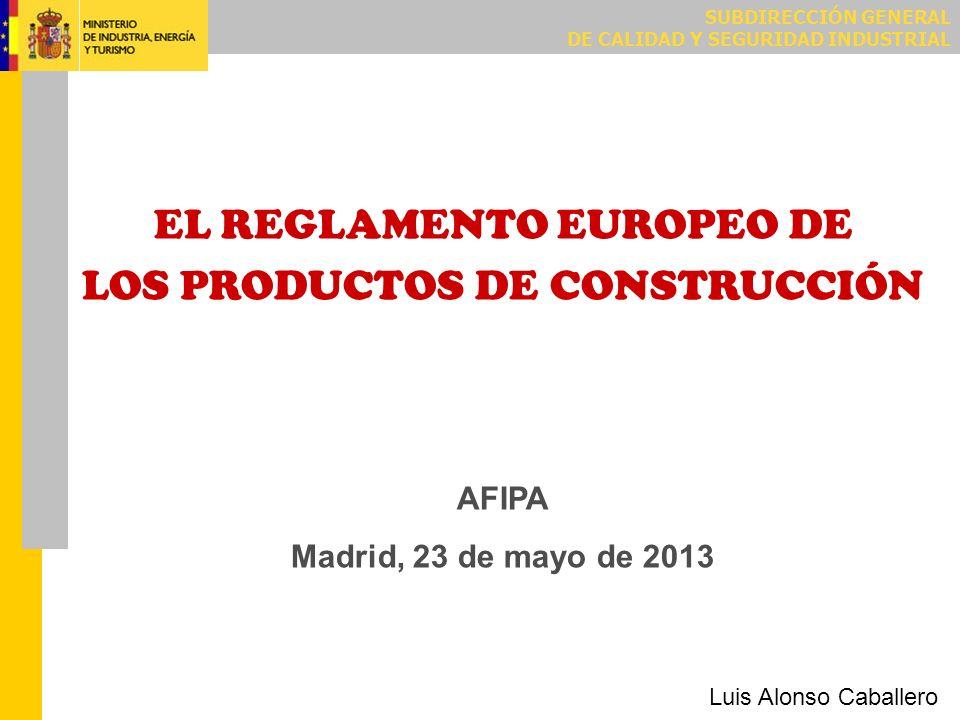 SUBDIRECCIÓN GENERAL DE CALIDAD Y SEGURIDAD INDUSTRIAL EL REGLAMENTO EUROPEO DE LOS PRODUCTOS DE CONSTRUCCIÓN AFIPA Madrid, 23 de mayo de 2013 Luis Al