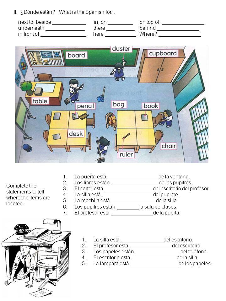II. ¿Dónde están? What is the Spanish for... 1.La puerta está __________________de la ventana. 2.Los libros están _________________de los pupitres. 3.