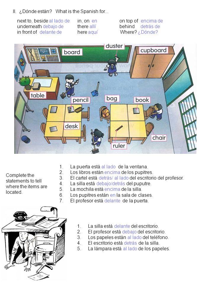 II. ¿Dónde están? What is the Spanish for... 1.La puerta está al lado de la ventana. 2.Los libros están encima de los pupitres. 3.El cartel está detrá