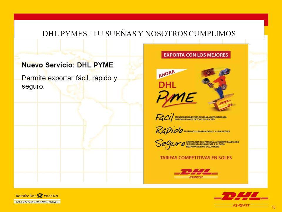 DHL PYMES : TU SUEÑAS Y NOSOTROS CUMPLIMOS 10 Nuevo Servicio: DHL PYME Permite exportar fácil, rápido y seguro.