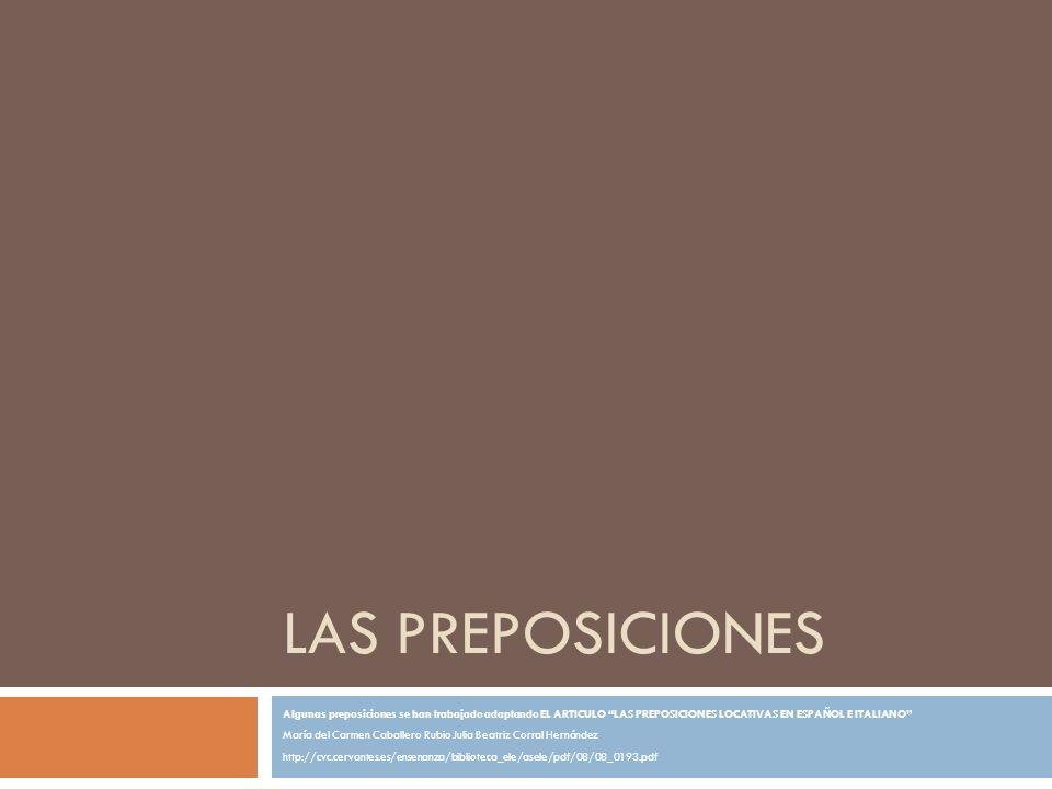 PREPOSICIONES LOCATIVAS Las preposiciones que vamos a analizar son las locativas, aquellas que hacen referencia al lugar como dirección (preposiciones de movimiento) o como lugar en sí preposiciones estativas).