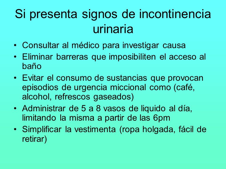 Si presenta signos de incontinencia urinaria Consultar al médico para investigar causa Eliminar barreras que imposibiliten el acceso al baño Evitar el