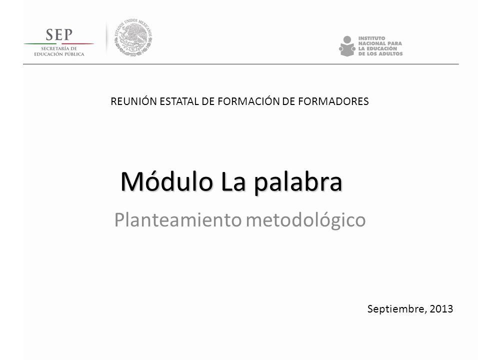 REUNIÓN ESTATAL DE FORMACIÓN DE FORMADORES Septiembre, 2013 Módulo La palabra Planteamiento metodológico