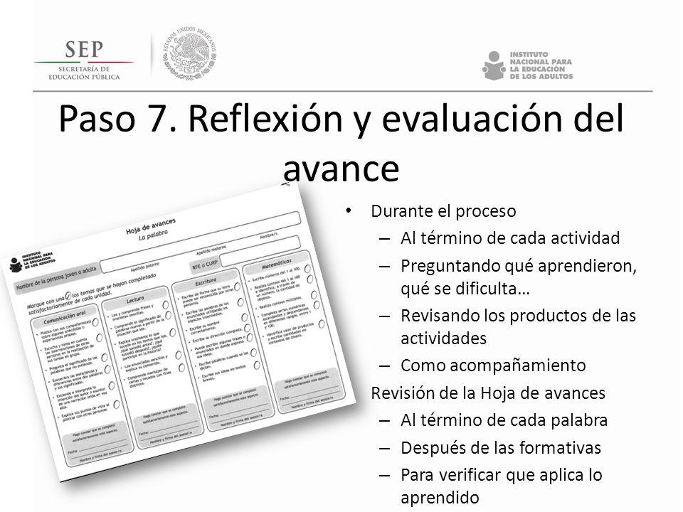 Paso 7. Reflexión y evaluación del avance Durante el proceso – Al término de cada actividad – Preguntando qué aprendieron, qué se dificulta… – Revisan